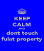 KEEP CALM AND dont touch fulat property - Personalised Poster A4 size