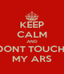 KEEP CALM AND DONT TOUCH  MY ARS - Personalised Poster A4 size