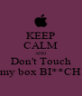 KEEP CALM AND Don't Touch my box BI**CH - Personalised Poster A4 size