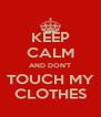KEEP CALM AND DON'T TOUCH MY CLOTHES - Personalised Poster A4 size