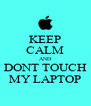 KEEP CALM AND DONT TOUCH MY LAPTOP - Personalised Poster A4 size