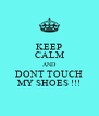 KEEP CALM AND DONT TOUCH MY SHOES !!! - Personalised Poster A4 size