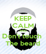 KEEP CALM AND Don't touch  The beard - Personalised Poster A4 size