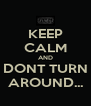 KEEP CALM AND DONT TURN AROUND... - Personalised Poster A4 size