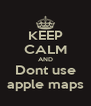 KEEP CALM AND Dont use apple maps - Personalised Poster A4 size