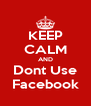 KEEP CALM AND Dont Use Facebook - Personalised Poster A4 size