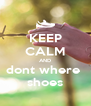 KEEP CALM AND dont where  shoes - Personalised Poster A4 size
