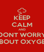KEEP CALM AND DONT WORRY ABOUT OXYGEN - Personalised Poster A4 size