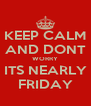 KEEP CALM AND DONT WORRY ITS NEARLY FRIDAY - Personalised Poster A4 size