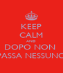 KEEP CALM AND DOPO NON  PASSA NESSUNO - Personalised Poster A4 size