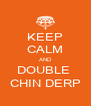 KEEP CALM AND DOUBLE  CHIN DERP - Personalised Poster A4 size