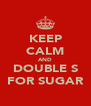 KEEP CALM AND DOUBLE S FOR SUGAR - Personalised Poster A4 size