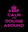 KEEP CALM AND DOUGIE AROUND - Personalised Poster A4 size