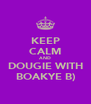 KEEP CALM AND DOUGIE WITH BOAKYE B) - Personalised Poster A4 size