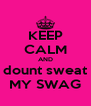 KEEP CALM AND dount sweat MY SWAG - Personalised Poster A4 size