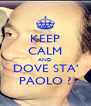 KEEP CALM AND DOVE STA' PAOLO ? - Personalised Poster A4 size