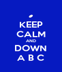 KEEP CALM AND DOWN A B C - Personalised Poster A4 size