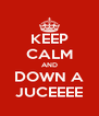 KEEP CALM AND DOWN A JUCEEEE - Personalised Poster A4 size
