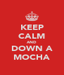 KEEP CALM AND DOWN A MOCHA - Personalised Poster A4 size