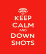 KEEP CALM AND DOWN SHOTS - Personalised Poster A4 size