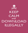 KEEP CALM AND DOWNLOAD ILLEGALLY - Personalised Poster A4 size