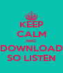KEEP CALM AND  DOWNLOAD SO LISTEN - Personalised Poster A4 size