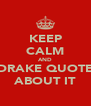 KEEP CALM AND DRAKE QUOTE ABOUT IT - Personalised Poster A4 size