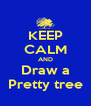 KEEP CALM AND Draw a Pretty tree - Personalised Poster A4 size