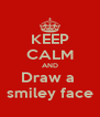 KEEP CALM AND Draw a  smiley face - Personalised Poster A4 size