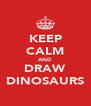 KEEP CALM AND DRAW DINOSAURS - Personalised Poster A4 size