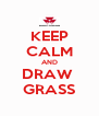 KEEP CALM AND DRAW  GRASS - Personalised Poster A4 size
