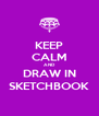 KEEP CALM AND DRAW IN SKETCHBOOK - Personalised Poster A4 size
