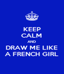 KEEP CALM AND DRAW ME LIKE A FRENCH GIRL - Personalised Poster A4 size