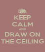 KEEP CALM AND DRAW ON THE CEILING - Personalised Poster A4 size