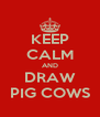 KEEP CALM AND DRAW PIG COWS - Personalised Poster A4 size