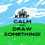 KEEP CALM AND DRAW SOMETHING! - Personalised Poster A4 size