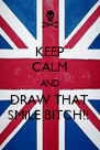 KEEP CALM AND DRAW THAT SMILE BITCH!!  - Personalised Poster A4 size