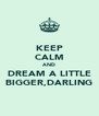 KEEP CALM AND DREAM A LITTLE BIGGER,DARLING - Personalised Poster A4 size