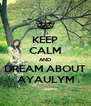 KEEP CALM AND DREAM ABOUT AYAULYM - Personalised Poster A4 size