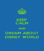 KEEP CALM AND DREAM ABOUT DISNEY WORLD - Personalised Poster A4 size