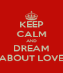 KEEP CALM AND DREAM ABOUT LOVE - Personalised Poster A4 size