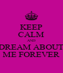 KEEP CALM AND DREAM ABOUT ME FOREVER - Personalised Poster A4 size