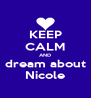 KEEP CALM AND dream about Nicole - Personalised Poster A4 size