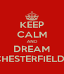 KEEP CALM AND DREAM CHESTERFIELDS - Personalised Poster A4 size