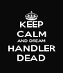 KEEP CALM AND DREAM HANDLER DEAD - Personalised Poster A4 size