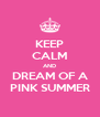 KEEP CALM AND DREAM OF A PINK SUMMER - Personalised Poster A4 size