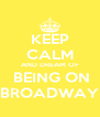 KEEP CALM AND DREAM OF  BEING ON BROADWAY - Personalised Poster A4 size