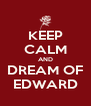 KEEP CALM AND DREAM OF EDWARD - Personalised Poster A4 size
