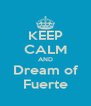 KEEP CALM AND Dream of Fuerte - Personalised Poster A4 size