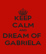 KEEP CALM AND DREAM OF  GABRIELA - Personalised Poster A4 size